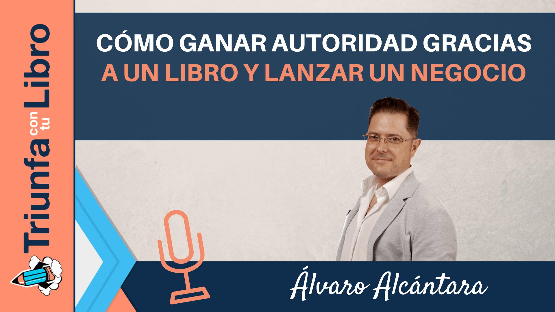 Cómo ganar autoridad gracias a un libro y lanzar un negocio con Álvaro Alcántara